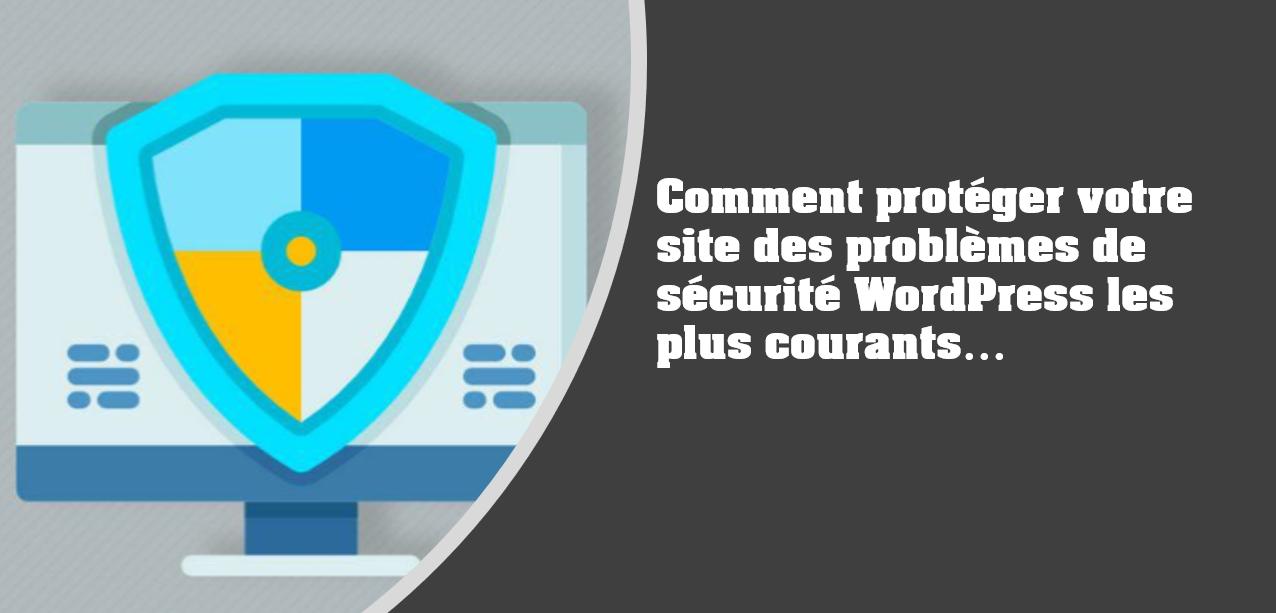 Comment protéger votre site des problèmes de sécurité WordPress les plus courants