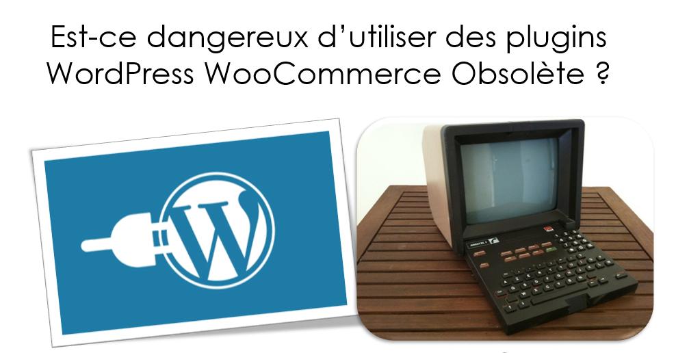 Est-ce dangereux d'utiliser des plugins WordPress WooCommerce Obsolète ?