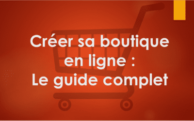 Créer une boutique en ligne : Le guide complet