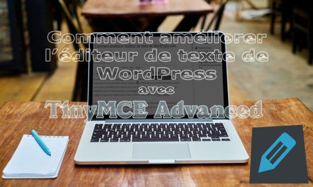 Comment améliorer l'éditeur de texte de WordPress avec TinyMCE Advanced