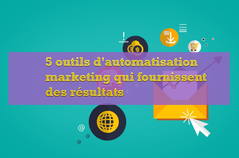 5 outils d'automatisation marketing qui fournissent des résultats