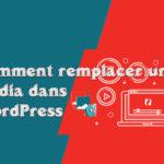 Comment remplacer un média dans WordPress